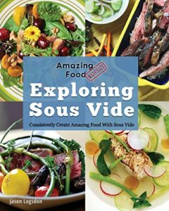 Amazing Food Made Easy: Exploring Sous Vide: Consistently Create Amazing Food With Sous Vide