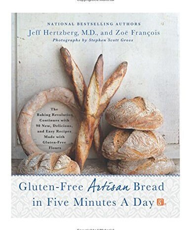 Gluten Free Artisan Bread In Five Minutes A Day: The Baking Revolution Continues With 90 New, Delicious And Easy Recipes Made With Gluten Free Flours