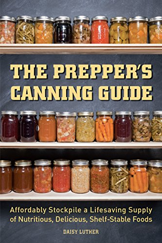 The Prepper's Canning Guide: Affordably Stockpile A Lifesaving Supply Of Nutritious, Delicious, Shelf Stable Foods