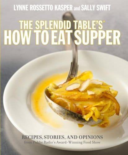 The Splendid Table's How To Eat Supper: Recipes, Stories, And Opinions From Public Radio's Award Winning Food Show
