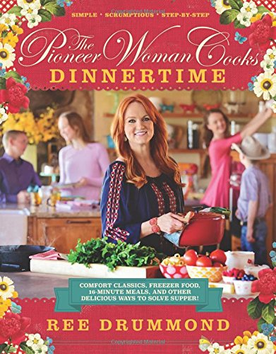The Pioneer Woman Cooks: Dinnertime Comfort Classics, Freezer Food, 16 Minute Meals, And Other Delicious Ways To Solve Supper