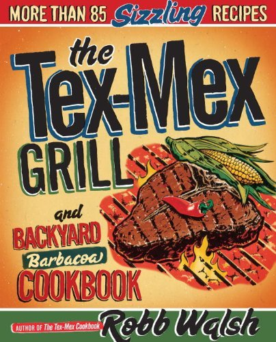 The Tex Mex Grill And Backyard Barbacoa Cookbook: More Than 85 Sizzling Recipes