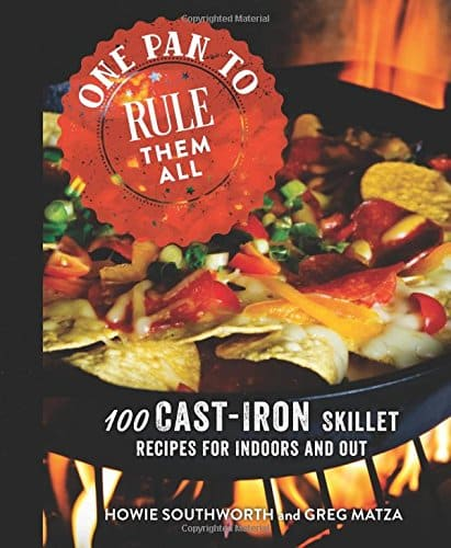 One Pan To Rule Them All: 100 Cast Iron Skillet Recipes For Indoors And Out