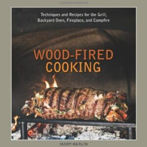 Wood Fired Cooking: Techniques And Recipes For The Grill, Backyard Oven, Fireplace, And Campfire