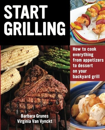 Start Grilling: How To Cook Everything From Appetizers To Dessert On Your Backyard Grill