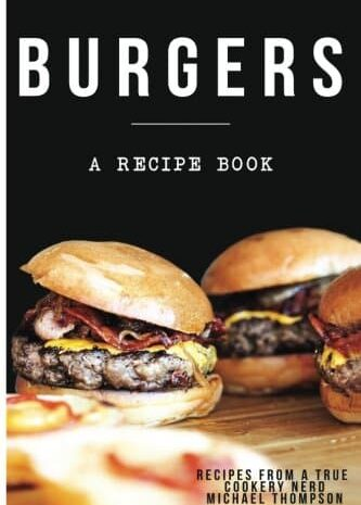 Burgers: A Recipe Book By A True Cookery Nerd: A Cookbook Full Of Delicious Recipes For The Grill Or Kitchen