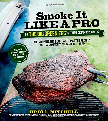 Smoke It Like A Pro On The Big Green Egg & Other Ceramic Cookers: An Independent Guide With Master Recipes From A Competition Barbecue Team Includes Smoking, Grilling And Roasting Techniques